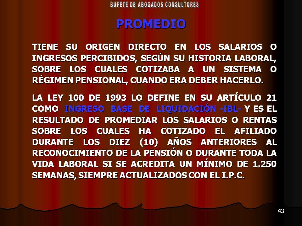 43 PROMEDIO TIENE SU ORIGEN DIRECTO EN LOS SALARIOS O INGRESOS PERCIBIDOS, SEGÚN SU HISTORIA LABORAL, SOBRE LOS CUALES COTIZABA A UN SISTEMA O RÉGIMEN