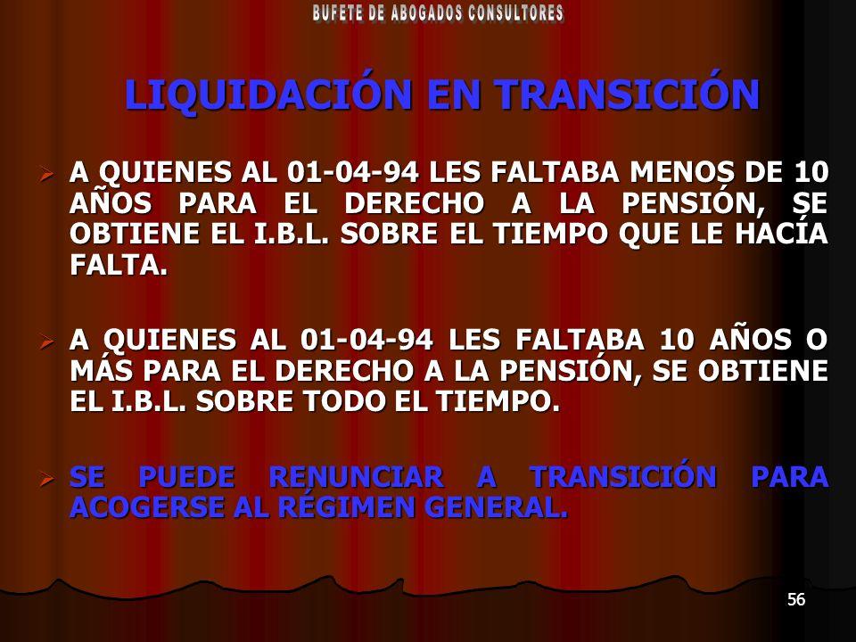 56 LIQUIDACIÓN EN TRANSICIÓN A QUIENES AL 01-04-94 LES FALTABA MENOS DE 10 AÑOS PARA EL DERECHO A LA PENSIÓN, SE OBTIENE EL I.B.L. SOBRE EL TIEMPO QUE