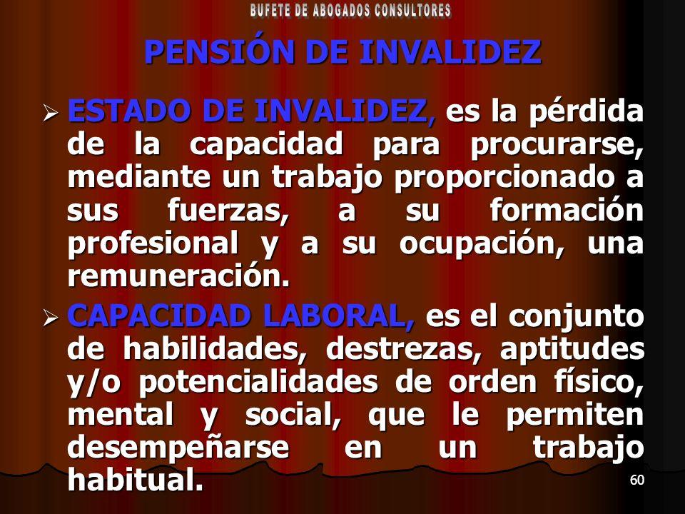 60 PENSIÓN DE INVALIDEZ ESTADO DE INVALIDEZ, es la pérdida de la capacidad para procurarse, mediante un trabajo proporcionado a sus fuerzas, a su form