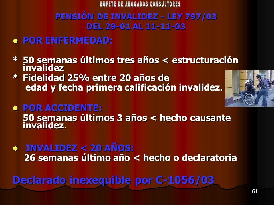 61 PENSIÓN DE INVALIDEZ - LEY 797/03 DEL 29-01 AL 11-11-03 POR ENFERMEDAD: POR ENFERMEDAD: *50 semanas últimos tres años < estructuración invalidez *F