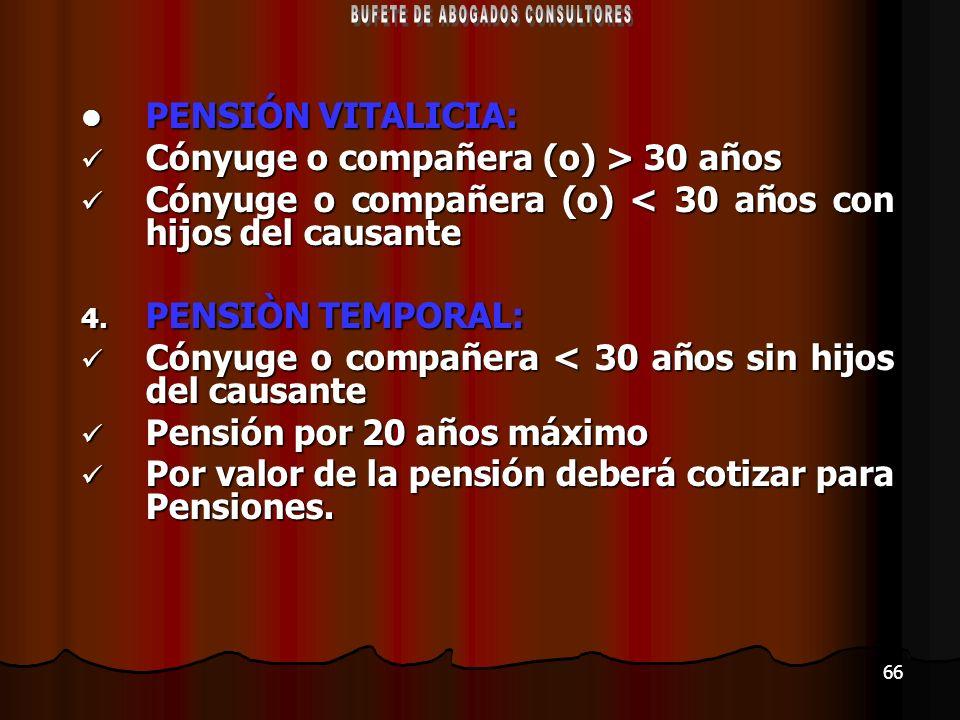 66 PENSIÓN VITALICIA: PENSIÓN VITALICIA: Cónyuge o compañera (o) > 30 años Cónyuge o compañera (o) > 30 años Cónyuge o compañera (o) < 30 años con hij