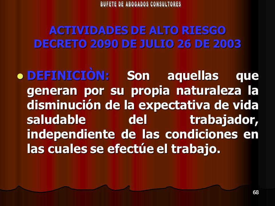 68 ACTIVIDADES DE ALTO RIESGO DECRETO 2090 DE JULIO 26 DE 2003 DEFINICIÒN: Son aquellas que generan por su propia naturaleza la disminución de la expe