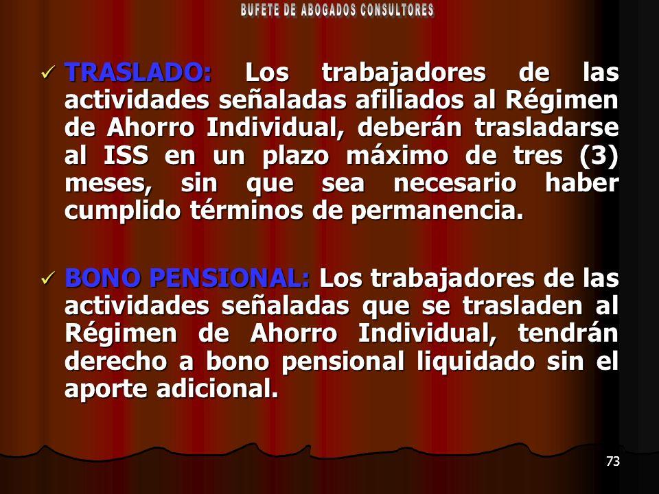73 TRASLADO: Los trabajadores de las actividades señaladas afiliados al Régimen de Ahorro Individual, deberán trasladarse al ISS en un plazo máximo de