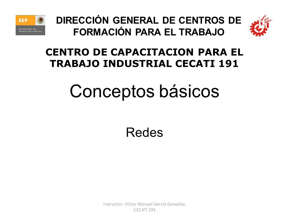 Conceptos básicos Redes CENTRO DE CAPACITACION PARA EL TRABAJO INDUSTRIAL CECATI 191 DIRECCIÓN GENERAL DE CENTROS DE FORMACIÓN PARA EL TRABAJO Instruc