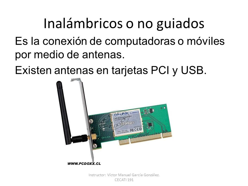 Inalámbricos o no guiados Es la conexión de computadoras o móviles por medio de antenas. Existen antenas en tarjetas PCI y USB. Instructor: Víctor Man