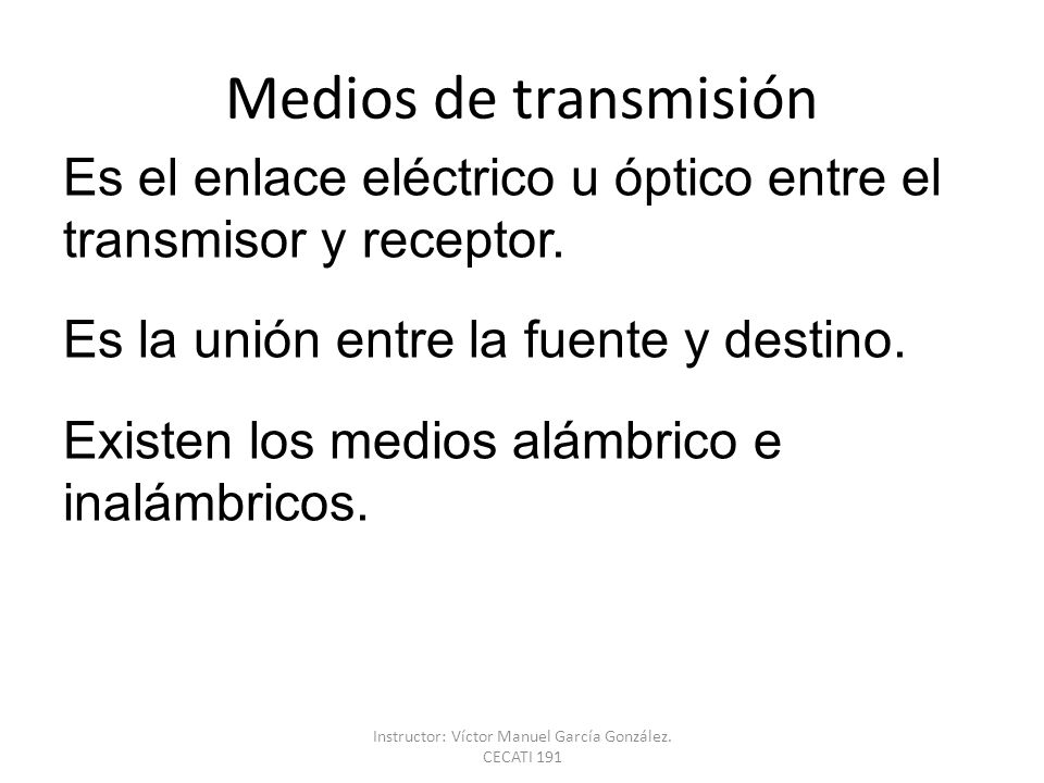 Medios de transmisión Es el enlace eléctrico u óptico entre el transmisor y receptor. Es la unión entre la fuente y destino. Existen los medios alámbr