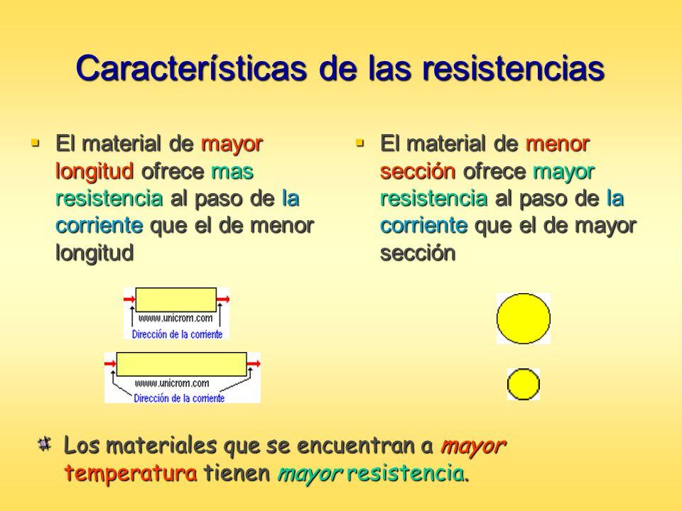 Características de las resistencias El material de mayor longitud ofrece mas resistencia al paso de la corriente que el de menor longitud El material
