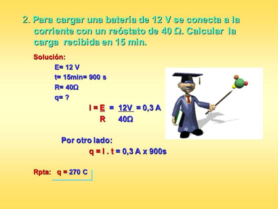 2. Para cargar una batería de 12 V se conecta a la corriente con un reóstato de 40. Calcular la carga recibida en 15 min. Solución: E= 12 V E= 12 V t=