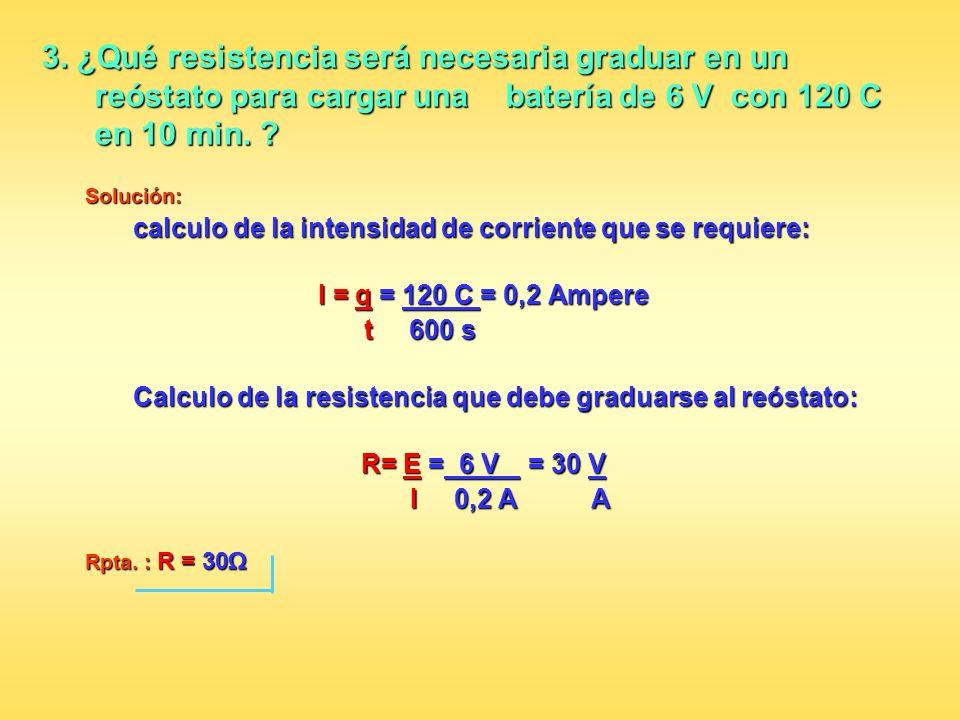 3. ¿Qué resistencia será necesaria graduar en un reóstato para cargar una batería de 6 V con 120 C en 10 min. ? Solución: calculo de la intensidad de