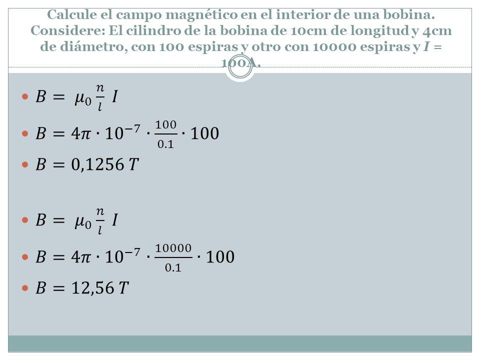 Calcule el campo magnético en el interior de una bobina. Considere: El cilindro de la bobina de 10cm de longitud y 4cm de diámetro, con 100 espiras y
