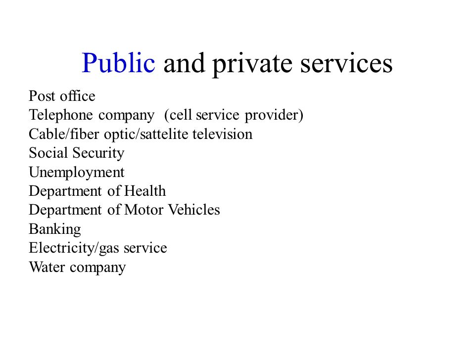 Public and private services Post office Telephone company (cell service provider) Cable/fiber optic/sattelite television Social Security Unemployment