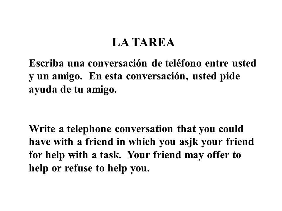 LA TAREA Escriba una conversación de teléfono entre usted y un amigo. En esta conversación, usted pide ayuda de tu amigo. Write a telephone conversati
