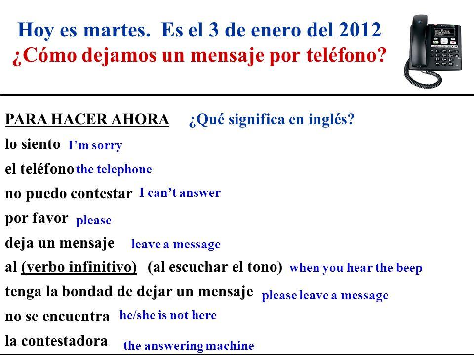 Hoy es martes. Es el 3 de enero del 2012 ¿Cómo dejamos un mensaje por teléfono? PARA HACER AHORA ¿Qué significa en inglés? lo siento el teléfono no pu