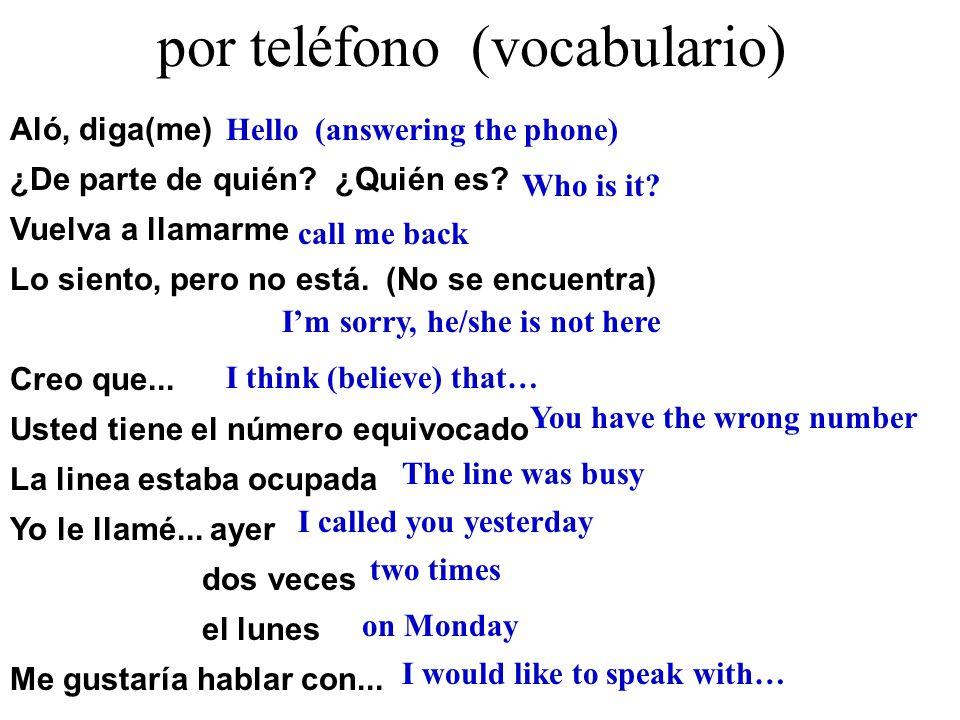 por teléfono (vocabulario) Aló, diga(me) ¿De parte de quién? ¿Quién es? Vuelva a llamarme Lo siento, pero no está. (No se encuentra) Creo que... Usted