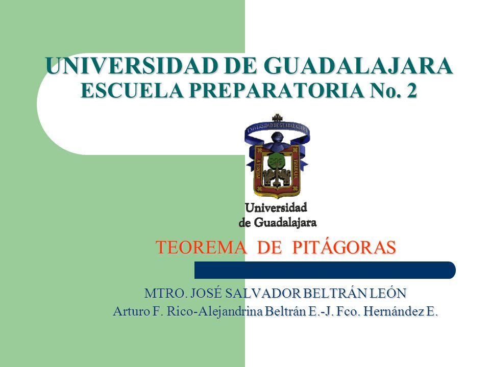 UNIVERSIDAD DE GUADALAJARA ESCUELA PREPARATORIA No. 2 TEOREMA DE PITÁGORAS MTRO. JOSÉ SALVADOR BELTRÁN LEÓN Arturo F. Rico-Alejandrina Beltrán E.-J. F