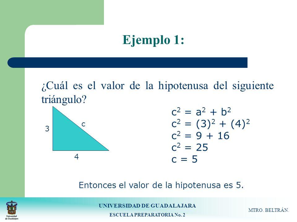 UNIVERSIDAD DE GUADALAJARA ESCUELA PREPARATORIA No. 2 MTRO. BELTRÁN. Ejemplo 1: ¿Cuál es el valor de la hipotenusa del siguiente triángulo? 3 4 c c 2