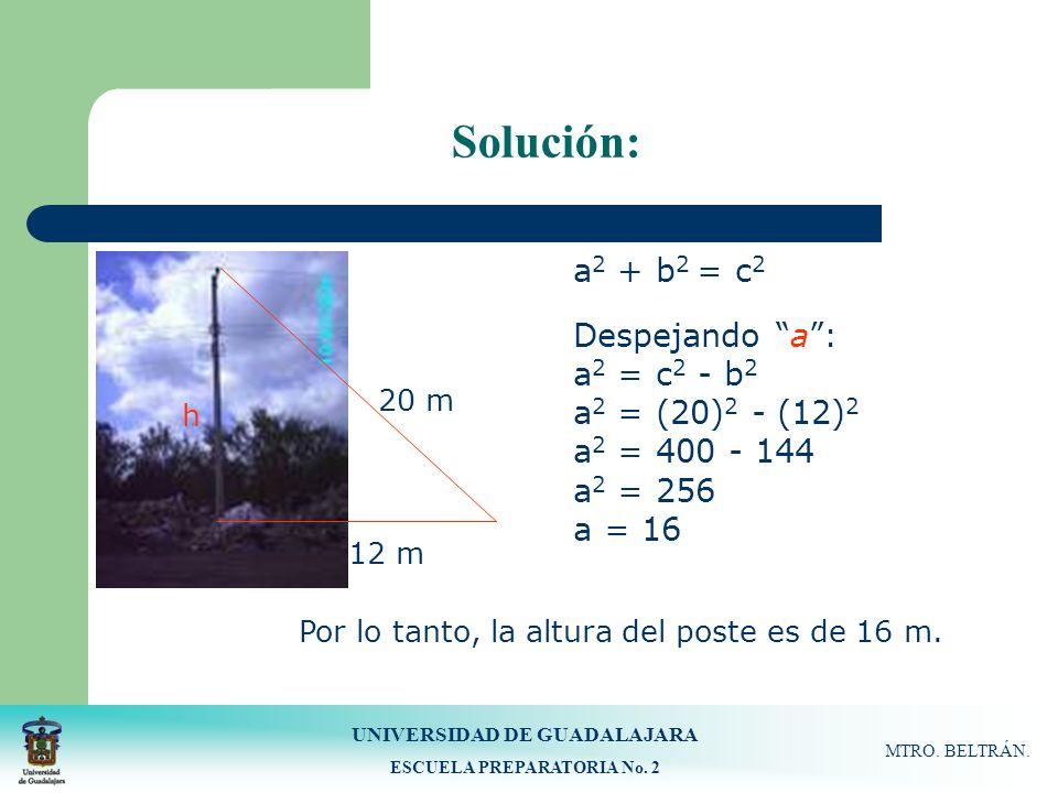 UNIVERSIDAD DE GUADALAJARA ESCUELA PREPARATORIA No. 2 MTRO. BELTRÁN. Solución: 12 m 20 m h a 2 + b 2 = c 2 Despejando a: a 2 = c 2 - b 2 a 2 = (20) 2