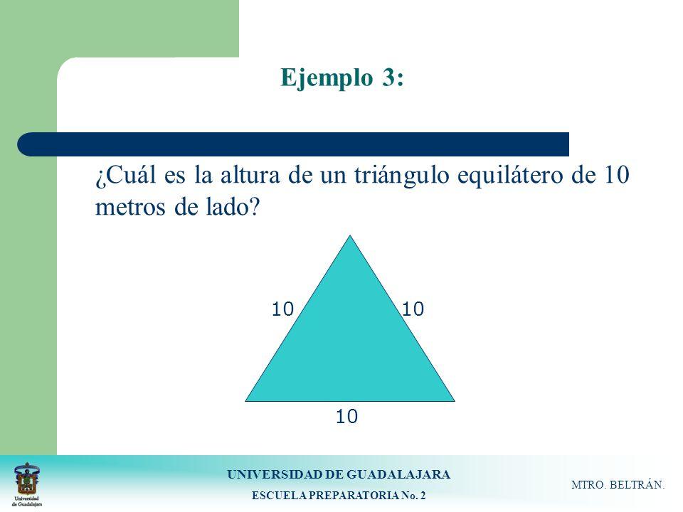 UNIVERSIDAD DE GUADALAJARA ESCUELA PREPARATORIA No. 2 MTRO. BELTRÁN. Ejemplo 3: 10 ¿Cuál es la altura de un triángulo equilátero de 10 metros de lado?