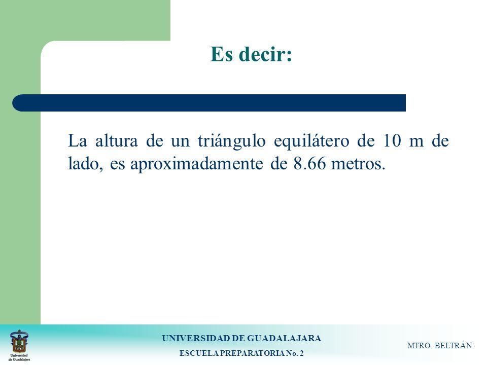 UNIVERSIDAD DE GUADALAJARA ESCUELA PREPARATORIA No. 2 MTRO. BELTRÁN. Es decir: La altura de un triángulo equilátero de 10 m de lado, es aproximadament
