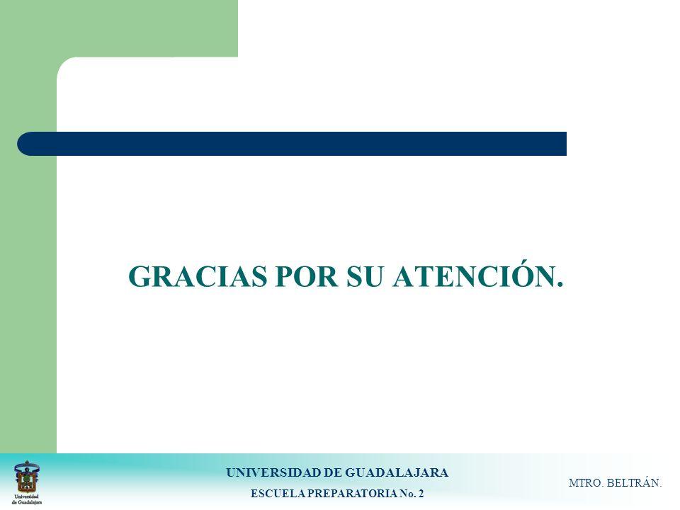 UNIVERSIDAD DE GUADALAJARA ESCUELA PREPARATORIA No. 2 MTRO. BELTRÁN. GRACIAS POR SU ATENCIÓN.
