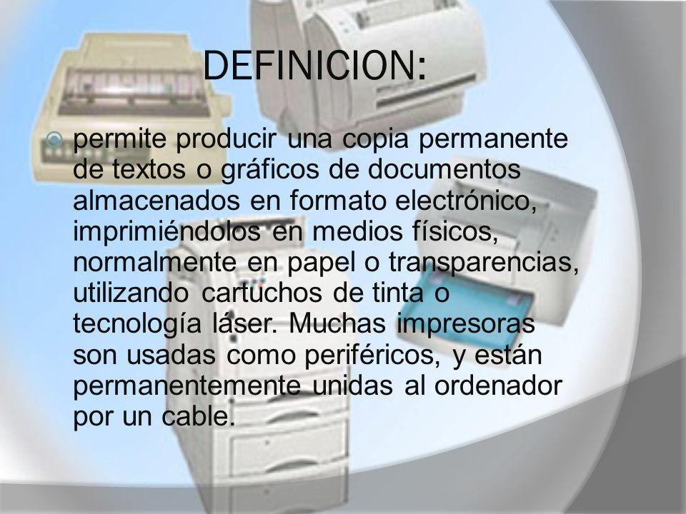 DEFINICION: permite producir una copia permanente de textos o gráficos de documentos almacenados en formato electrónico, imprimiéndolos en medios físi