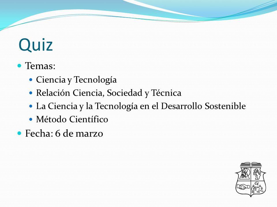 Quiz Temas: Ciencia y Tecnología Relación Ciencia, Sociedad y Técnica La Ciencia y la Tecnología en el Desarrollo Sostenible Método Científico Fecha: 6 de marzo