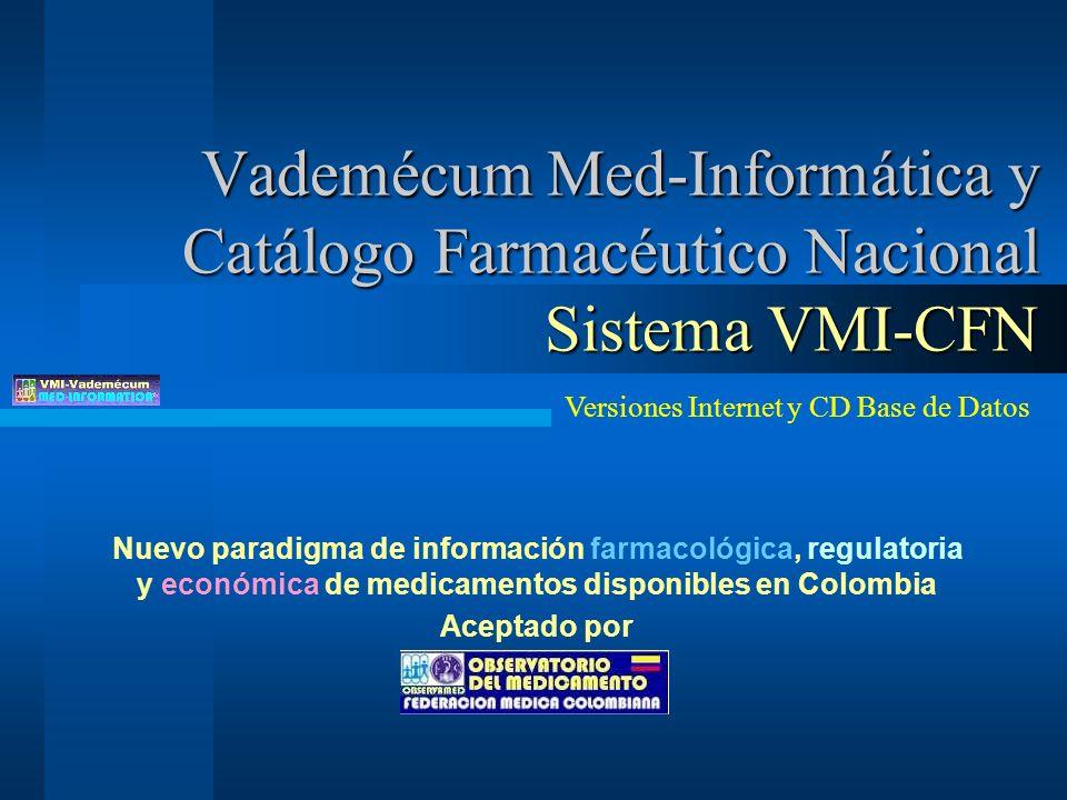 Vademécum Med-Informática y Catálogo Farmacéutico Nacional Sistema VMI-CFN Nuevo paradigma de información farmacológica, regulatoria y económica de medicamentos disponibles en Colombia Aceptado por Versiones Internet y CD Base de Datos