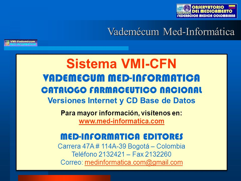 Sistema VMI-CFN VADEMECUM MED-INFORMATICA CATALOGO FARMACEUTICO NACIONAL Versiones Internet y CD Base de Datos Para mayor información, visítenos en: www.med-informatica.com www.med-informatica.com MED-INFORMATICA EDITORES Carrera 47A # 114A-39 Bogotá – Colombia Teléfono 2132421 – Fax 2132260 Correo: medinformatica.com@gmail.commedinformatica.com@gmail.com Sistema VMI-CFN VADEMECUM MED-INFORMATICA CATALOGO FARMACEUTICO NACIONAL Versiones Internet y CD Base de Datos Para mayor información, visítenos en: www.med-informatica.com www.med-informatica.com MED-INFORMATICA EDITORES Carrera 47A # 114A-39 Bogotá – Colombia Teléfono 2132421 – Fax 2132260 Correo: medinformatica.com@gmail.commedinformatica.com@gmail.com Vademécum Med-Informática