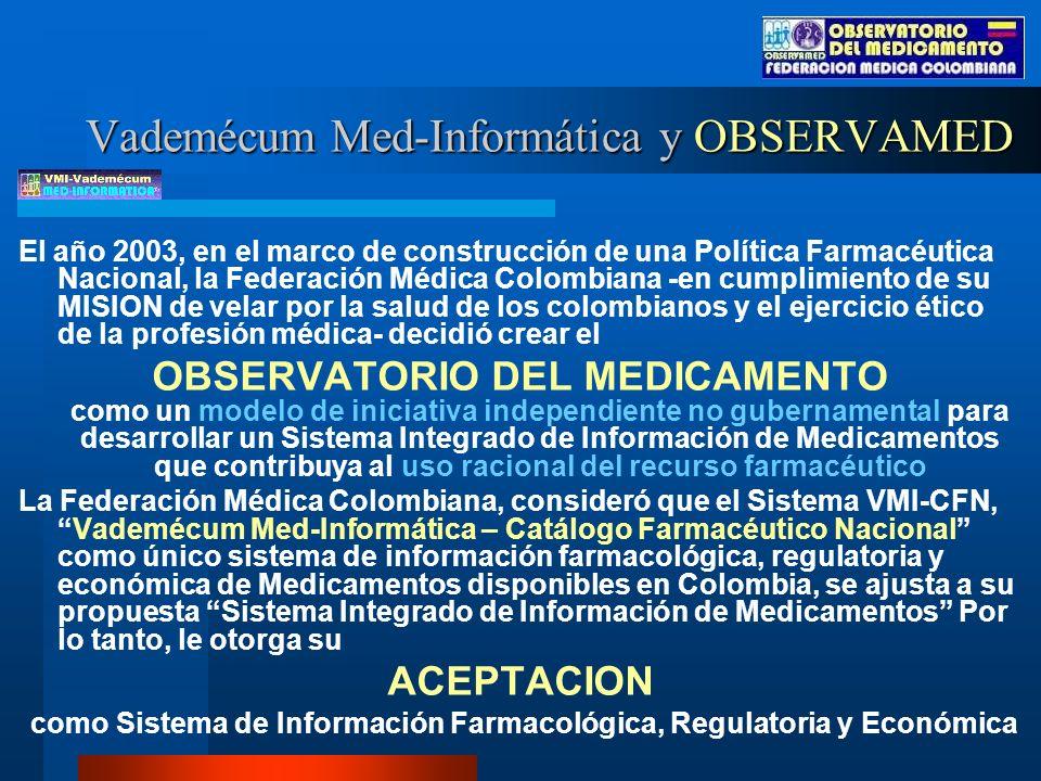 Vademécum Med-Informática y OBSERVAMED El año 2003, en el marco de construcción de una Política Farmacéutica Nacional, la Federación Médica Colombiana -en cumplimiento de su MISION de velar por la salud de los colombianos y el ejercicio ético de la profesión médica- decidió crear el OBSERVATORIO DEL MEDICAMENTO como un modelo de iniciativa independiente no gubernamental para desarrollar un Sistema Integrado de Información de Medicamentos que contribuya al uso racional del recurso farmacéutico La Federación Médica Colombiana, consideró que el Sistema VMI-CFN,Vademécum Med-Informática – Catálogo Farmacéutico Nacional como único sistema de información farmacológica, regulatoria y económica de Medicamentos disponibles en Colombia, se ajusta a su propuesta Sistema Integrado de Información de Medicamentos Por lo tanto, le otorga su ACEPTACION como Sistema de Información Farmacológica, Regulatoria y Económica