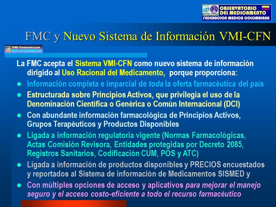 La FMC acepta el Sistema VMI-CFN como nuevo sistema de información dirigido al Uso Racional del Medicamento, porque proporciona: Información completa e imparcial de toda la oferta farmacéutica del país Estructurada sobre Principios Activos, que privilegia el uso de la Denominación Científica o Genérica o Común Internacional (DCI) Con abundante información farmacológica de Principios Activos, Grupos Terapéuticos y Productos Disponibles Ligada a información regulatoria vigente (Normas Farmacológicas, Actas Comisión Revisora, Entidades protegidas por Decreto 2085, Registros Sanitarios, Codificación CUM, POS y ATC) Ligada a información de productos disponibles y PRECIOS encuestados y reportados al Sistema de información de Medicamentos SISMED y Con múltiples opciones de acceso y aplicativos para mejorar el manejo seguro y el acceso costo-eficiente a todo el recurso farmacéutico FMC y Nuevo Sistema de Información VMI-CFN