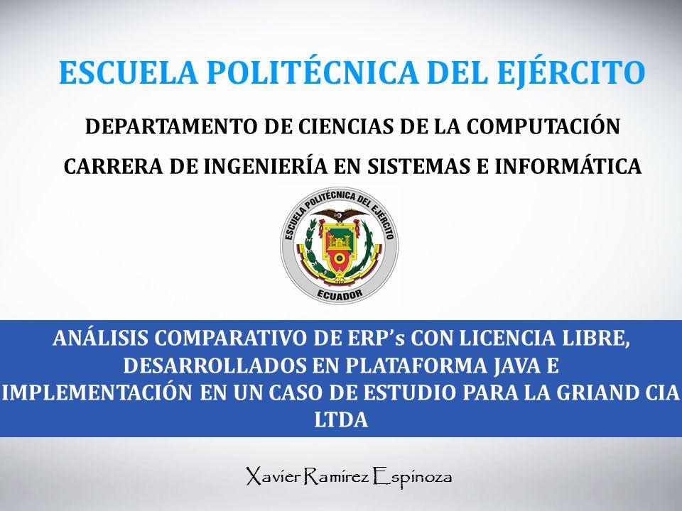 ESCUELA POLITÉCNICA DEL EJÉRCITO DEPARTAMENTO DE CIENCIAS DE LA COMPUTACIÓN CARRERA DE INGENIERÍA EN SISTEMAS E INFORMÁTICA ANÁLISIS COMPARATIVO DE ERPs CON LICENCIA LIBRE, DESARROLLADOS EN PLATAFORMA JAVA E IMPLEMENTACIÓN EN UN CASO DE ESTUDIO PARA LA GRIAND CIA LTDA Xavier Ramirez Espinoza
