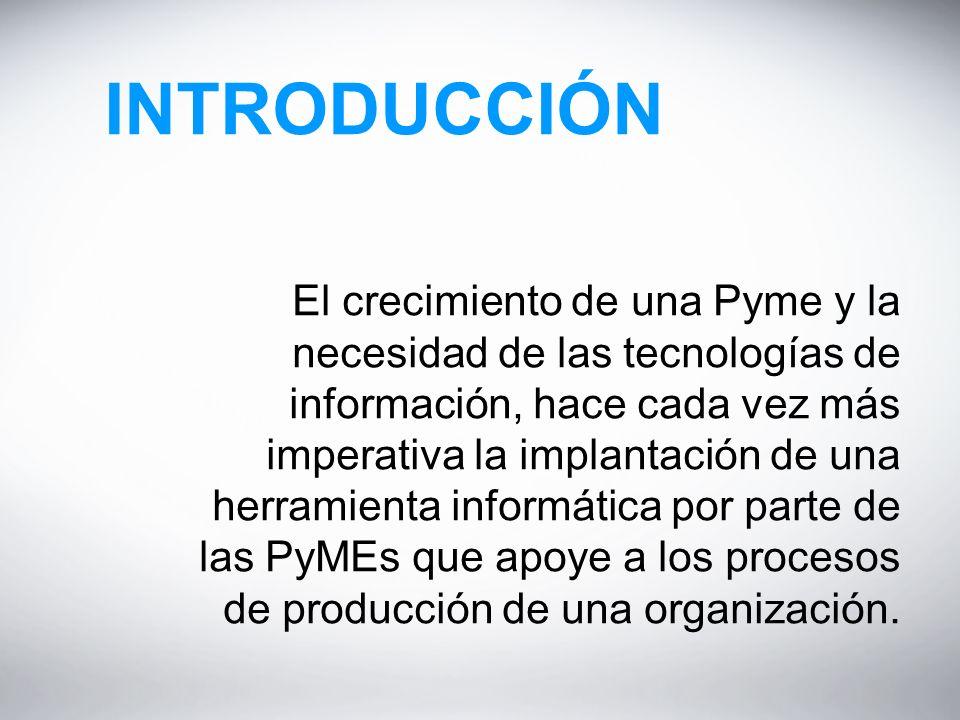 INTRODUCCIÓN El crecimiento de una Pyme y la necesidad de las tecnologías de información, hace cada vez más imperativa la implantación de una herramienta informática por parte de las PyMEs que apoye a los procesos de producción de una organización.