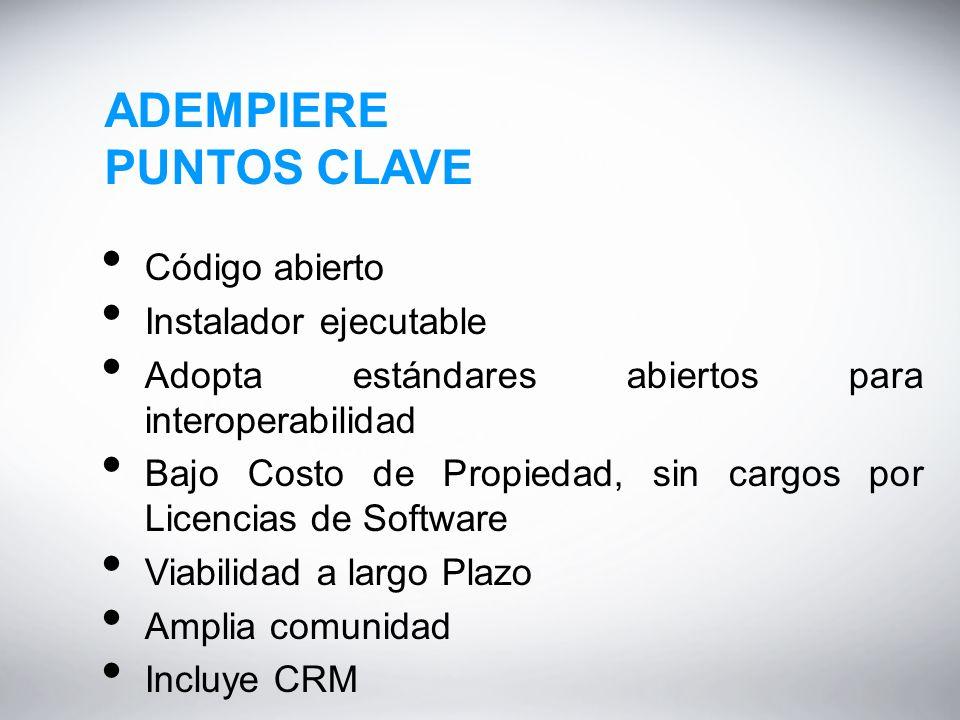 ADEMPIERE PUNTOS CLAVE Código abierto Instalador ejecutable Adopta estándares abiertos para interoperabilidad Bajo Costo de Propiedad, sin cargos por Licencias de Software Viabilidad a largo Plazo Amplia comunidad Incluye CRM