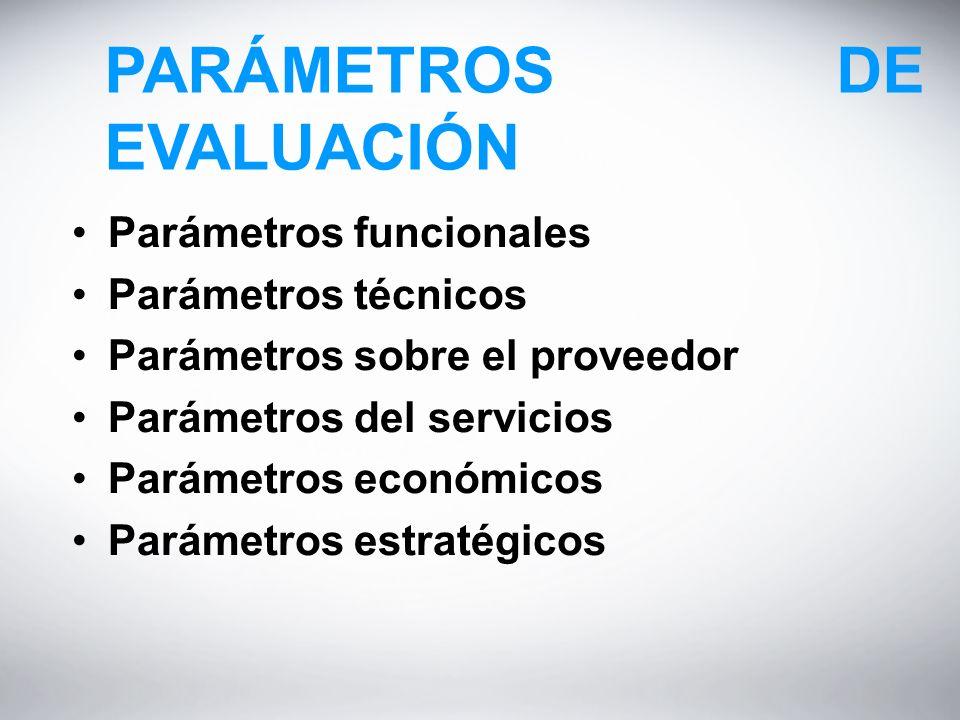 PARÁMETROS DE EVALUACIÓN Parámetros funcionales Parámetros técnicos Parámetros sobre el proveedor Parámetros del servicios Parámetros económicos Parámetros estratégicos