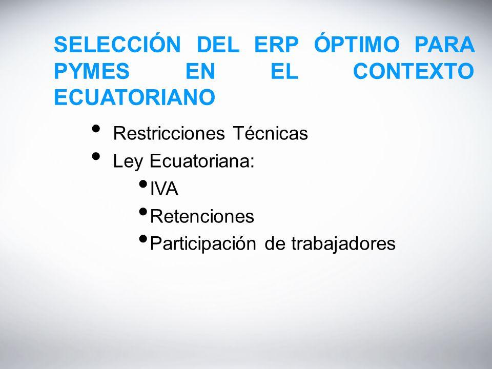 SELECCIÓN DEL ERP ÓPTIMO PARA PYMES EN EL CONTEXTO ECUATORIANO Restricciones Técnicas Ley Ecuatoriana: IVA Retenciones Participación de trabajadores
