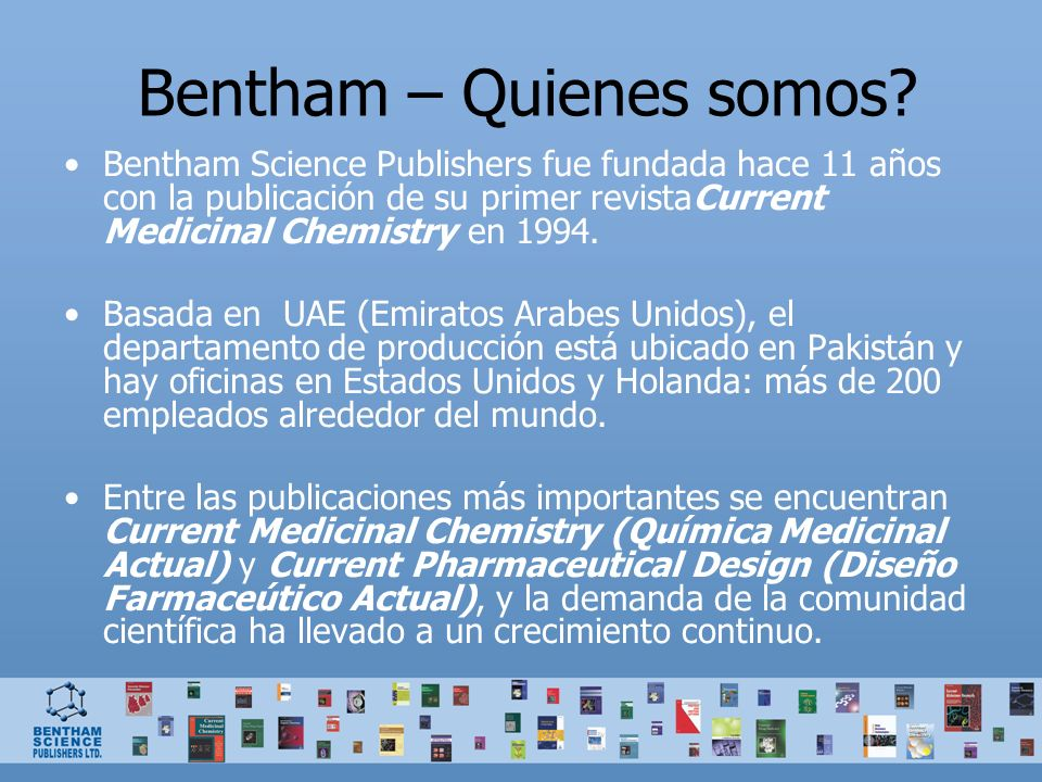 Bentham – Quienes somos? Bentham Science Publishers fue fundada hace 11 años con la publicación de su primer revistaCurrent Medicinal Chemistry en 199