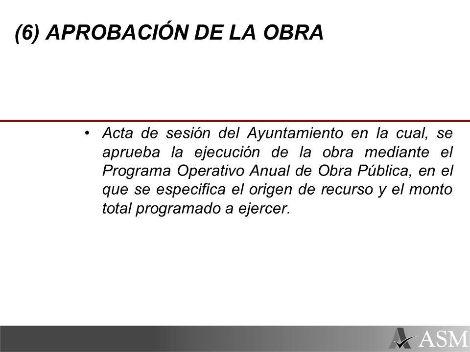 (6) APROBACIÓN DE LA OBRA Acta de sesión del Ayuntamiento en la cual, se aprueba la ejecución de la obra mediante el Programa Operativo Anual de Obra Pública, en el que se especifica el origen de recurso y el monto total programado a ejercer.
