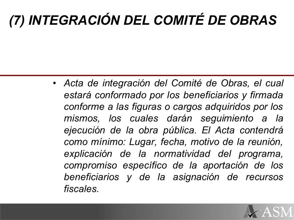 (7) INTEGRACIÓN DEL COMITÉ DE OBRAS Acta de integración del Comité de Obras, el cual estará conformado por los beneficiarios y firmada conforme a las figuras o cargos adquiridos por los mismos, los cuales darán seguimiento a la ejecución de la obra pública.