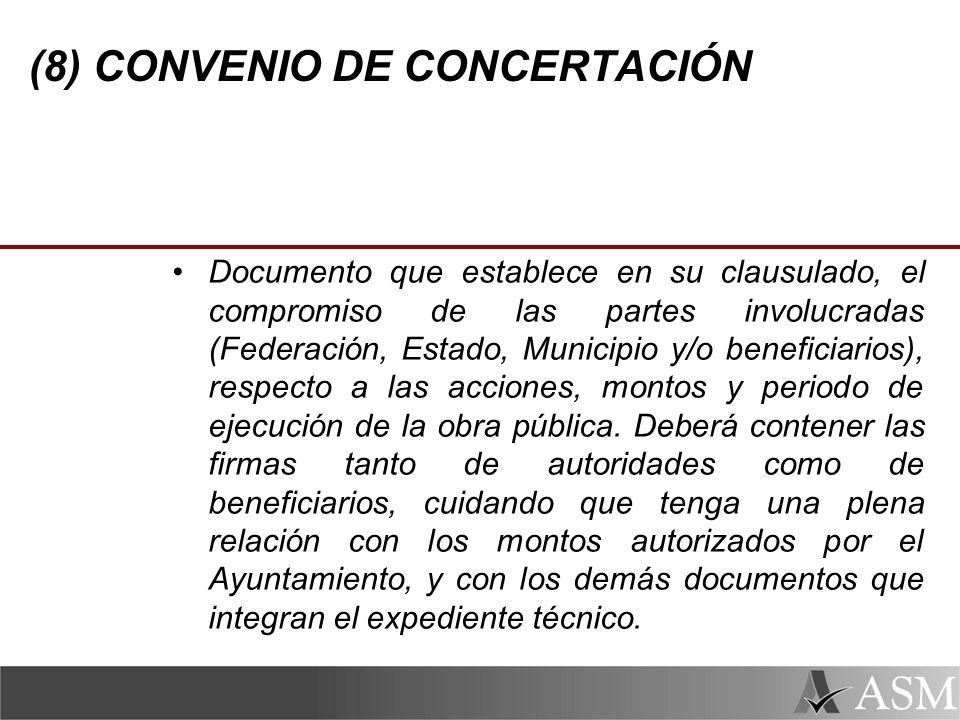 (8) CONVENIO DE CONCERTACIÓN Documento que establece en su clausulado, el compromiso de las partes involucradas (Federación, Estado, Municipio y/o beneficiarios), respecto a las acciones, montos y periodo de ejecución de la obra pública.