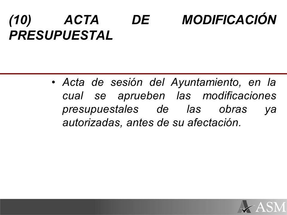 (10) ACTA DE MODIFICACIÓN PRESUPUESTAL Acta de sesión del Ayuntamiento, en la cual se aprueben las modificaciones presupuestales de las obras ya autorizadas, antes de su afectación.