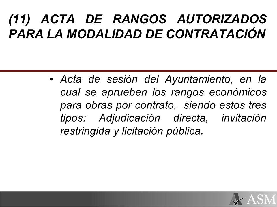 (11) ACTA DE RANGOS AUTORIZADOS PARA LA MODALIDAD DE CONTRATACIÓN Acta de sesión del Ayuntamiento, en la cual se aprueben los rangos económicos para obras por contrato, siendo estos tres tipos: Adjudicación directa, invitación restringida y licitación pública.