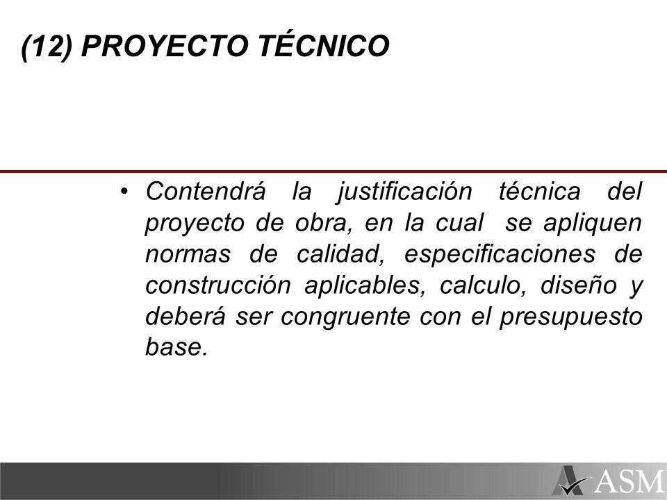 (12) PROYECTO TÉCNICO Contendrá la justificación técnica del proyecto de obra, en la cual se apliquen normas de calidad, especificaciones de construcción aplicables, calculo, diseño y deberá ser congruente con el presupuesto base.