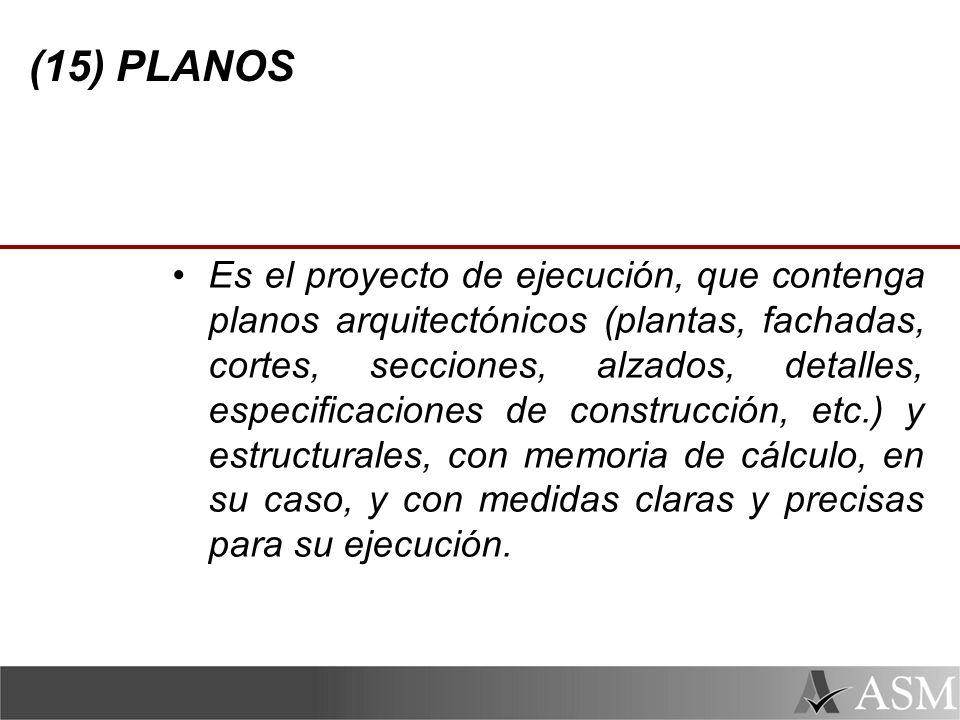 (15) PLANOS Es el proyecto de ejecución, que contenga planos arquitectónicos (plantas, fachadas, cortes, secciones, alzados, detalles, especificaciones de construcción, etc.) y estructurales, con memoria de cálculo, en su caso, y con medidas claras y precisas para su ejecución.