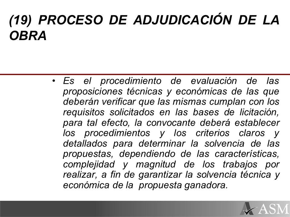 (19) PROCESO DE ADJUDICACIÓN DE LA OBRA Es el procedimiento de evaluación de las proposiciones técnicas y económicas de las que deberán verificar que las mismas cumplan con los requisitos solicitados en las bases de licitación, para tal efecto, la convocante deberá establecer los procedimientos y los criterios claros y detallados para determinar la solvencia de las propuestas, dependiendo de las características, complejidad y magnitud de los trabajos por realizar, a fin de garantizar la solvencia técnica y económica de la propuesta ganadora.