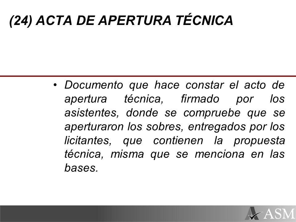 (24) ACTA DE APERTURA TÉCNICA Documento que hace constar el acto de apertura técnica, firmado por los asistentes, donde se compruebe que se aperturaron los sobres, entregados por los licitantes, que contienen la propuesta técnica, misma que se menciona en las bases.