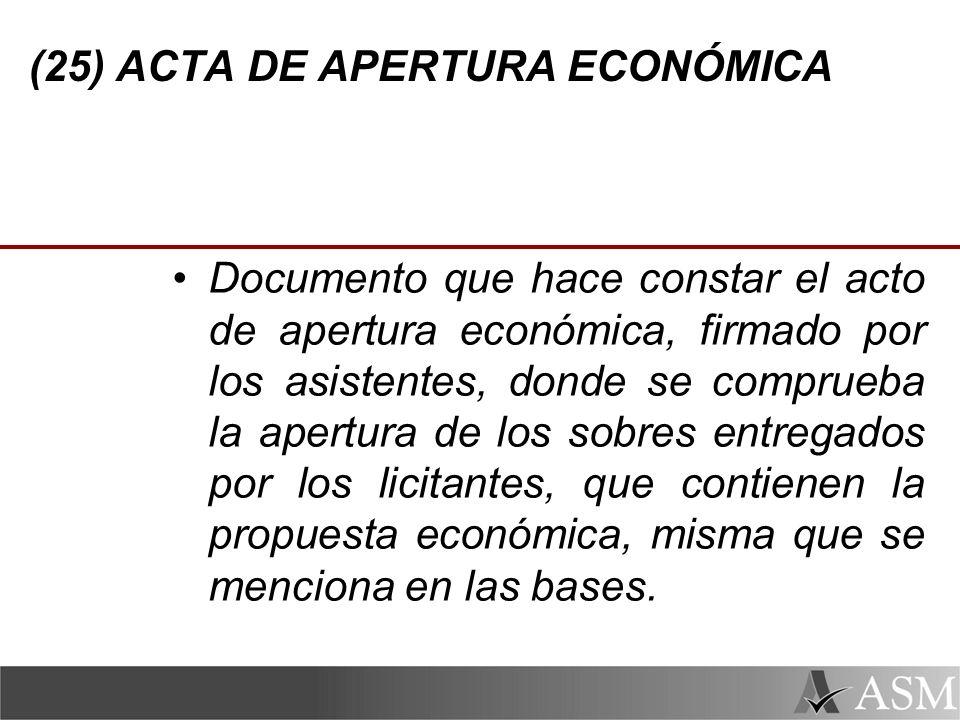 (25) ACTA DE APERTURA ECONÓMICA Documento que hace constar el acto de apertura económica, firmado por los asistentes, donde se comprueba la apertura de los sobres entregados por los licitantes, que contienen la propuesta económica, misma que se menciona en las bases.