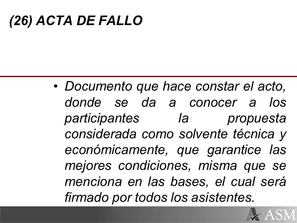 (26) ACTA DE FALLO Documento que hace constar el acto, donde se da a conocer a los participantes la propuesta considerada como solvente técnica y económicamente, que garantice las mejores condiciones, misma que se menciona en las bases, el cual será firmado por todos los asistentes.