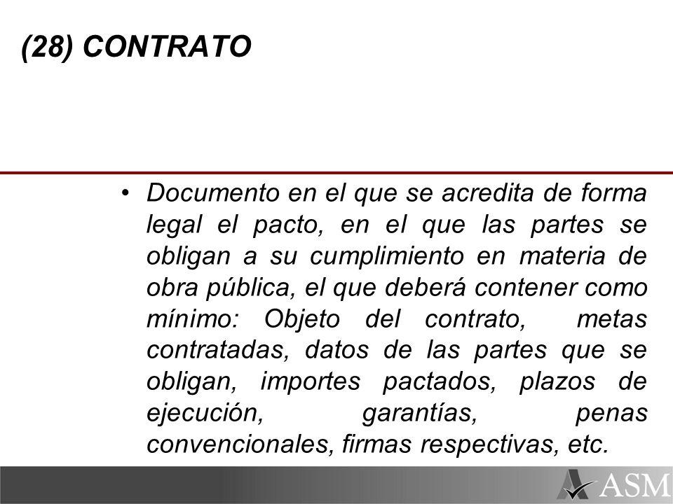(28) CONTRATO Documento en el que se acredita de forma legal el pacto, en el que las partes se obligan a su cumplimiento en materia de obra pública, el que deberá contener como mínimo: Objeto del contrato, metas contratadas, datos de las partes que se obligan, importes pactados, plazos de ejecución, garantías, penas convencionales, firmas respectivas, etc.