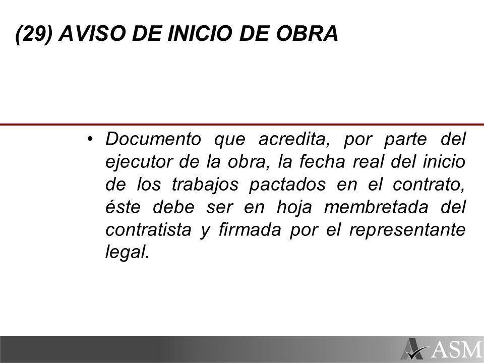 (29) AVISO DE INICIO DE OBRA Documento que acredita, por parte del ejecutor de la obra, la fecha real del inicio de los trabajos pactados en el contrato, éste debe ser en hoja membretada del contratista y firmada por el representante legal.