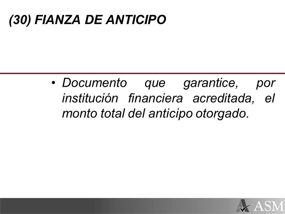 (30) FIANZA DE ANTICIPO Documento que garantice, por institución financiera acreditada, el monto total del anticipo otorgado.